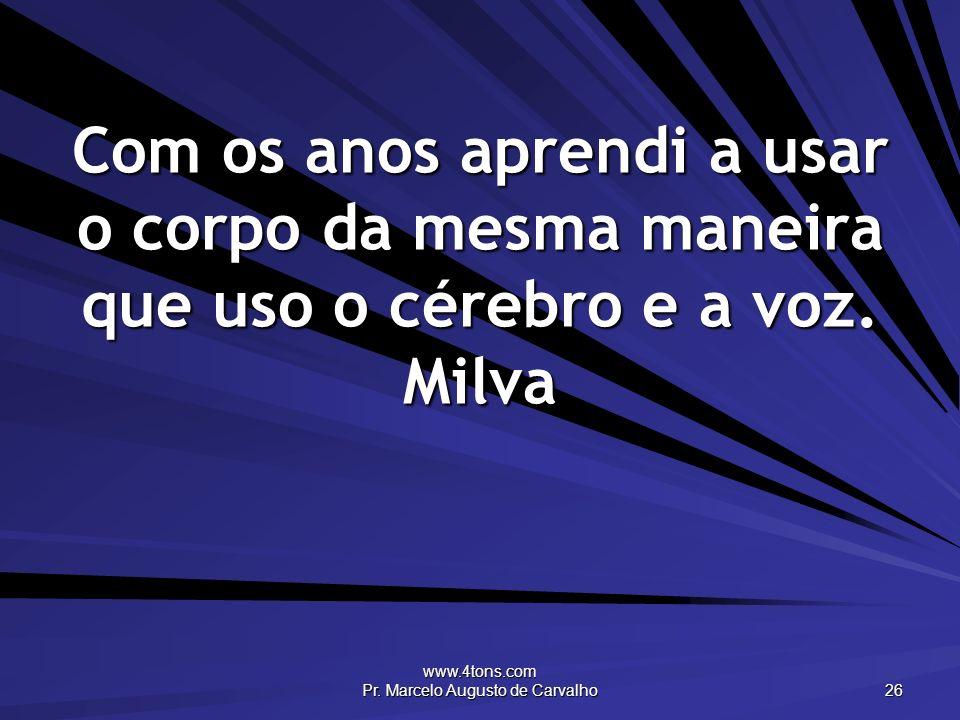 www.4tons.com Pr. Marcelo Augusto de Carvalho 26 Com os anos aprendi a usar o corpo da mesma maneira que uso o cérebro e a voz. Milva