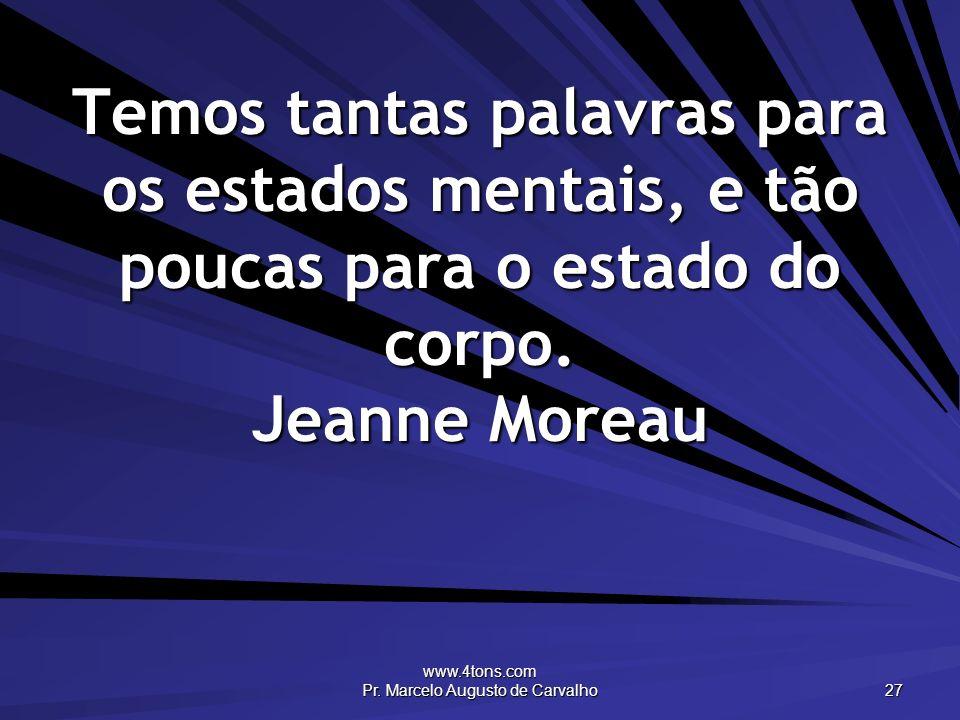 www.4tons.com Pr. Marcelo Augusto de Carvalho 27 Temos tantas palavras para os estados mentais, e tão poucas para o estado do corpo. Jeanne Moreau