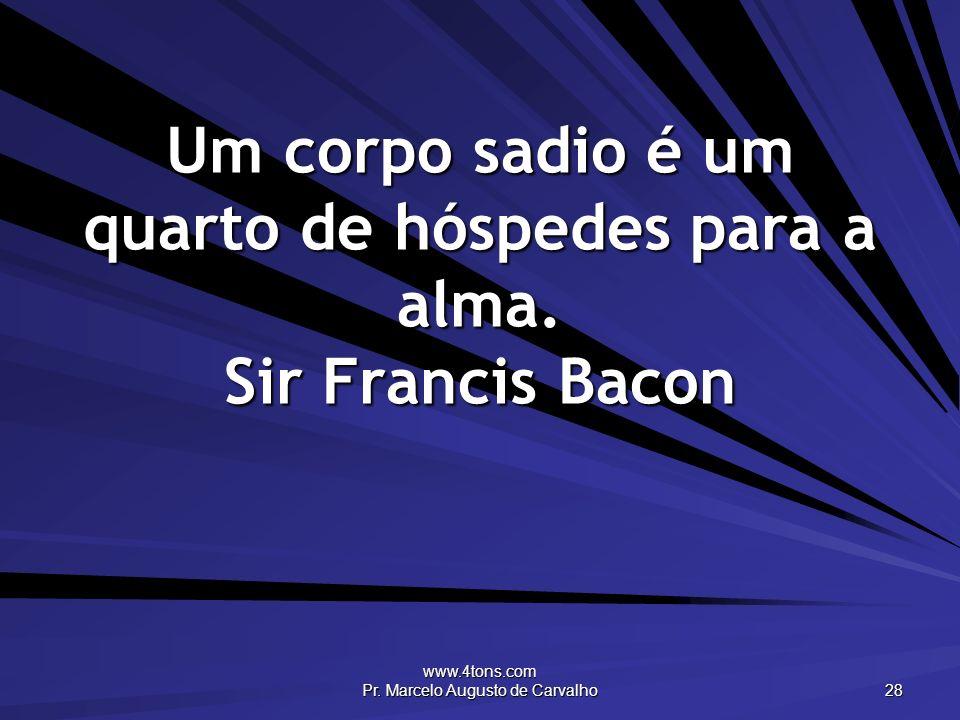 www.4tons.com Pr. Marcelo Augusto de Carvalho 28 Um corpo sadio é um quarto de hóspedes para a alma. Sir Francis Bacon