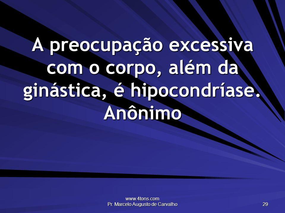 www.4tons.com Pr. Marcelo Augusto de Carvalho 29 A preocupação excessiva com o corpo, além da ginástica, é hipocondríase. Anônimo