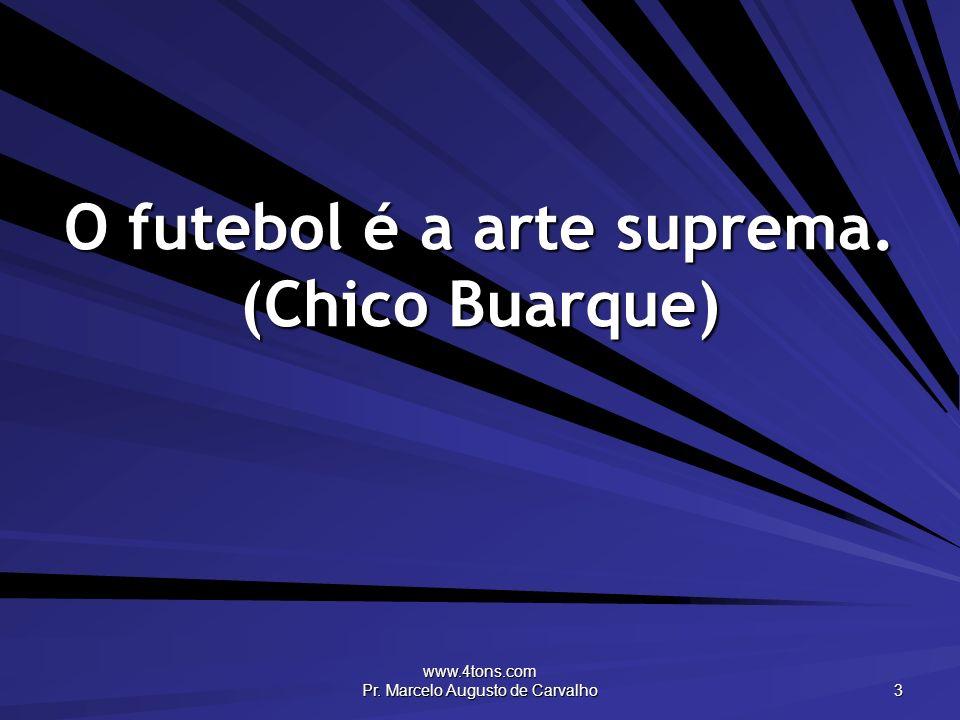 www.4tons.com Pr. Marcelo Augusto de Carvalho 3 O futebol é a arte suprema. (Chico Buarque)