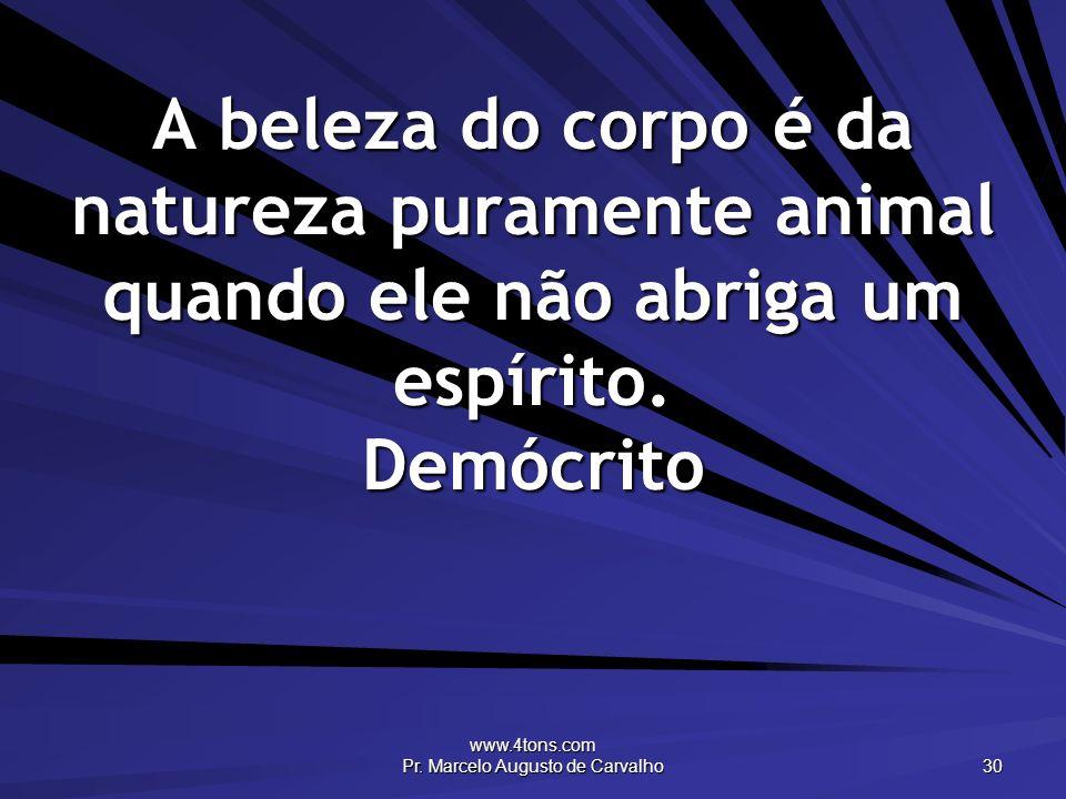 www.4tons.com Pr. Marcelo Augusto de Carvalho 30 A beleza do corpo é da natureza puramente animal quando ele não abriga um espírito. Demócrito