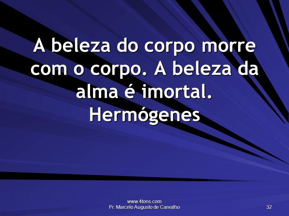 www.4tons.com Pr. Marcelo Augusto de Carvalho 32 A beleza do corpo morre com o corpo. A beleza da alma é imortal. Hermógenes