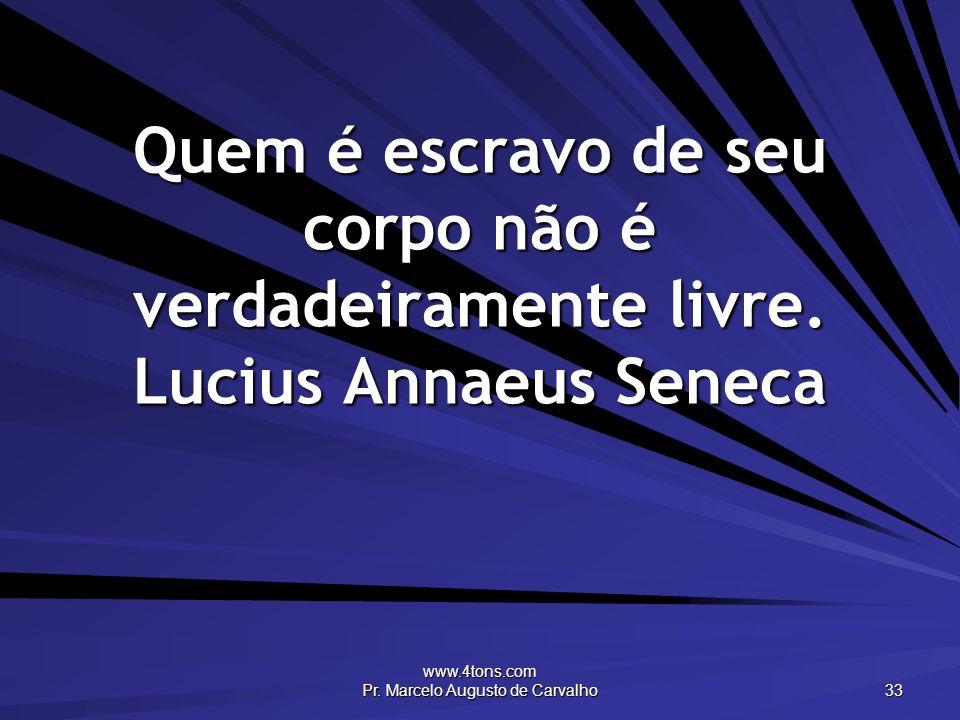 www.4tons.com Pr. Marcelo Augusto de Carvalho 33 Quem é escravo de seu corpo não é verdadeiramente livre. Lucius Annaeus Seneca
