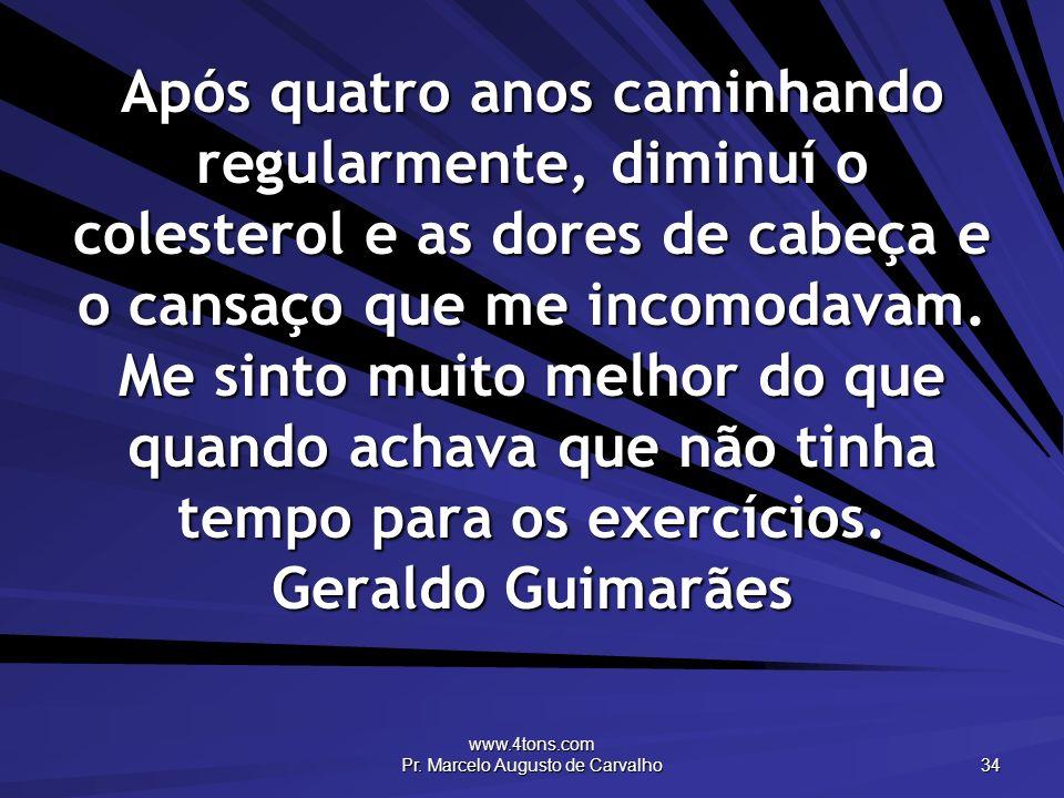 www.4tons.com Pr. Marcelo Augusto de Carvalho 34 Após quatro anos caminhando regularmente, diminuí o colesterol e as dores de cabeça e o cansaço que m