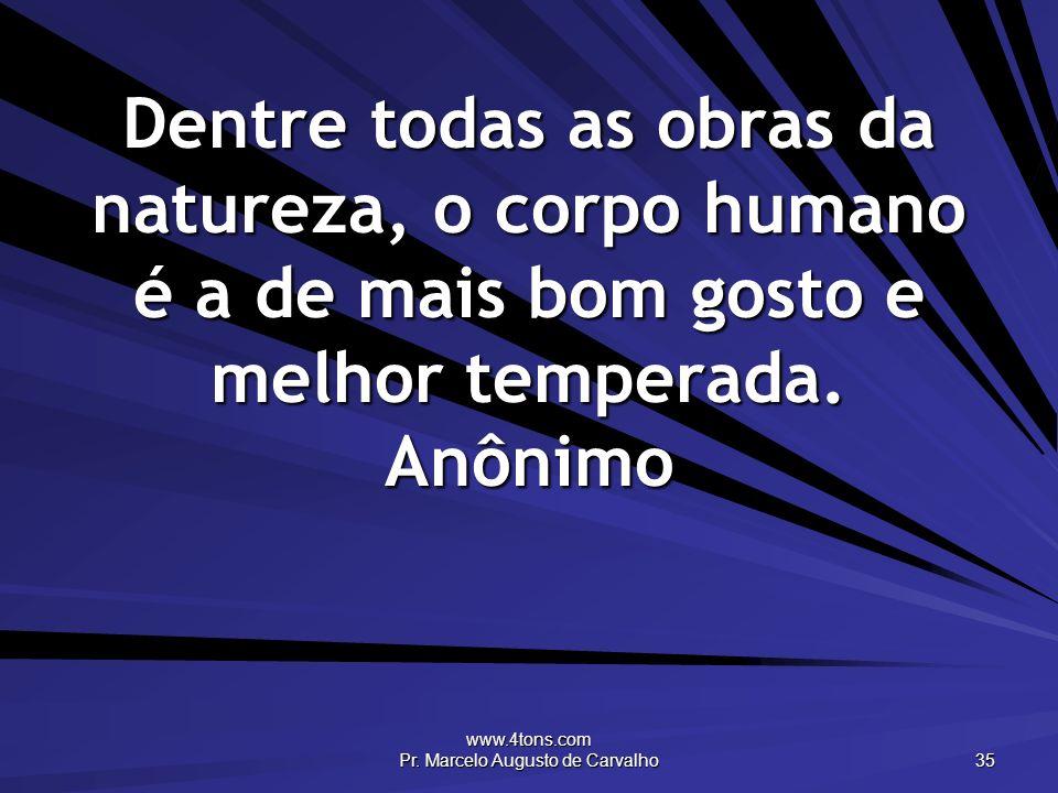 www.4tons.com Pr. Marcelo Augusto de Carvalho 35 Dentre todas as obras da natureza, o corpo humano é a de mais bom gosto e melhor temperada. Anônimo