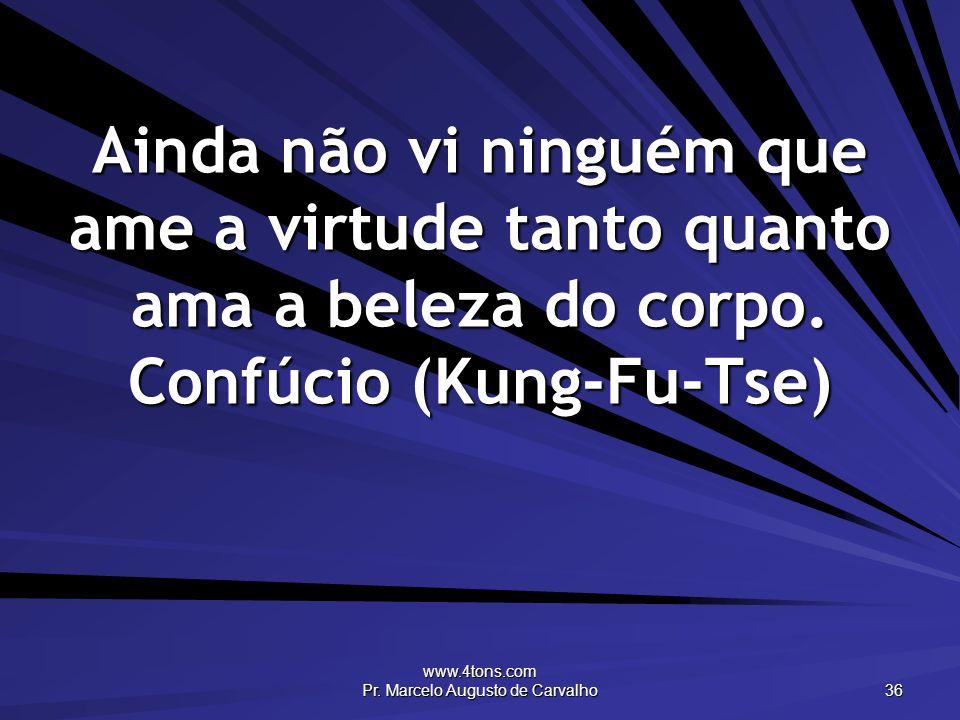 www.4tons.com Pr. Marcelo Augusto de Carvalho 36 Ainda não vi ninguém que ame a virtude tanto quanto ama a beleza do corpo. Confúcio (Kung-Fu-Tse)