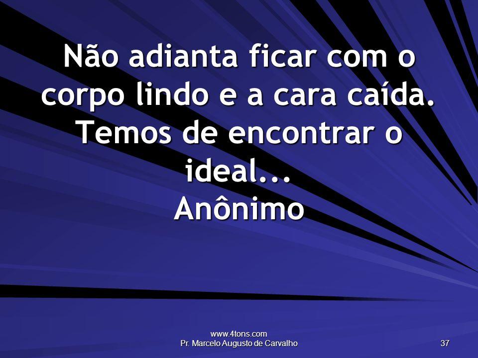 www.4tons.com Pr. Marcelo Augusto de Carvalho 37 Não adianta ficar com o corpo lindo e a cara caída. Temos de encontrar o ideal... Anônimo