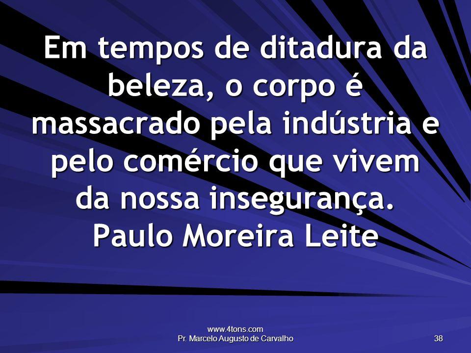 www.4tons.com Pr. Marcelo Augusto de Carvalho 38 Em tempos de ditadura da beleza, o corpo é massacrado pela indústria e pelo comércio que vivem da nos