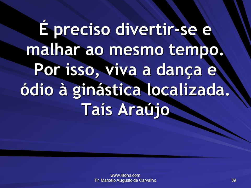 www.4tons.com Pr. Marcelo Augusto de Carvalho 39 É preciso divertir-se e malhar ao mesmo tempo. Por isso, viva a dança e ódio à ginástica localizada.