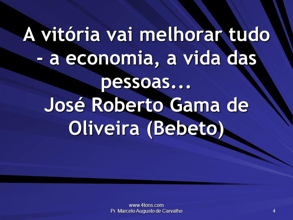 www.4tons.com Pr. Marcelo Augusto de Carvalho 4 A vitória vai melhorar tudo - a economia, a vida das pessoas... José Roberto Gama de Oliveira (Bebeto)