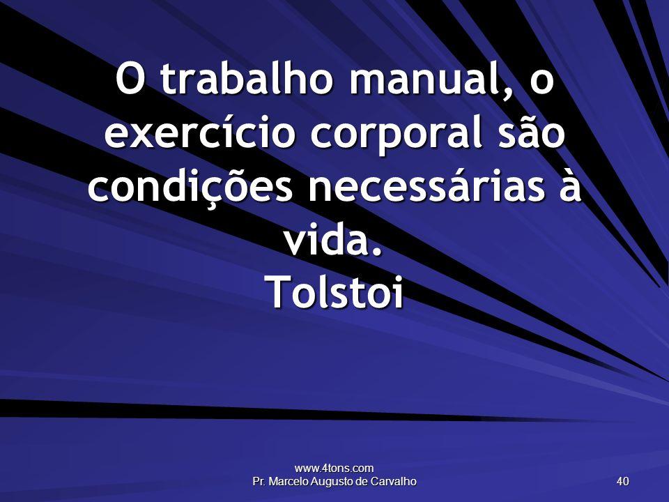 www.4tons.com Pr. Marcelo Augusto de Carvalho 40 O trabalho manual, o exercício corporal são condições necessárias à vida. Tolstoi