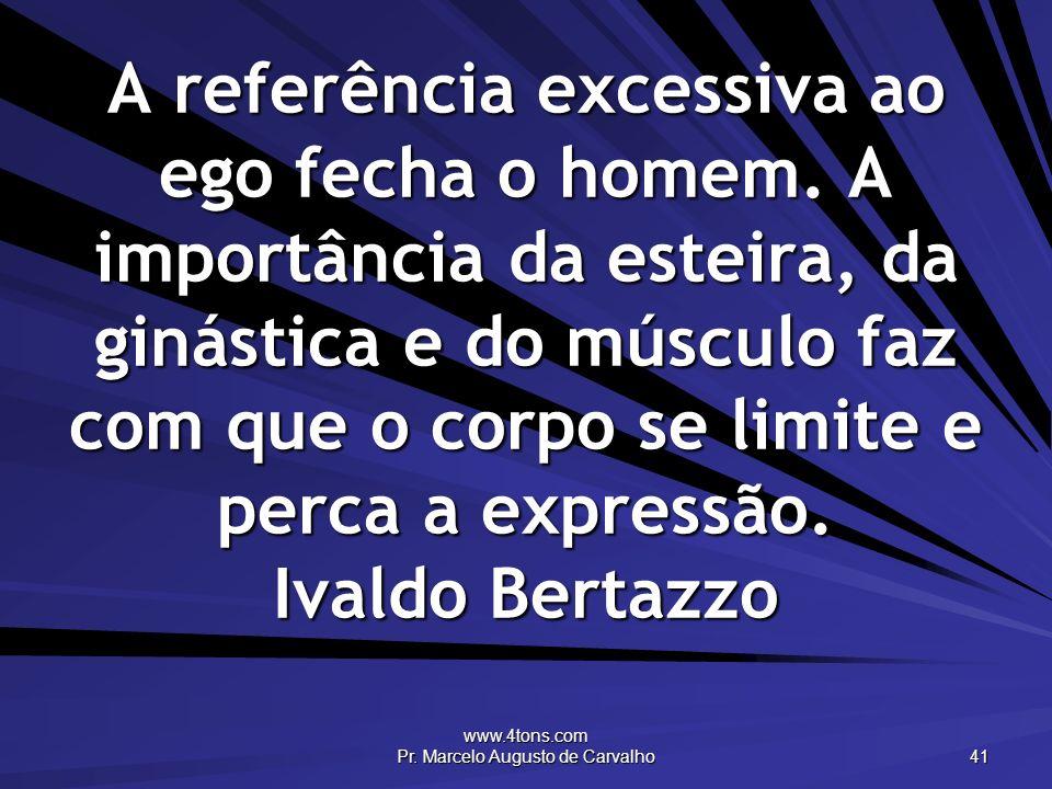 www.4tons.com Pr. Marcelo Augusto de Carvalho 41 A referência excessiva ao ego fecha o homem. A importância da esteira, da ginástica e do músculo faz