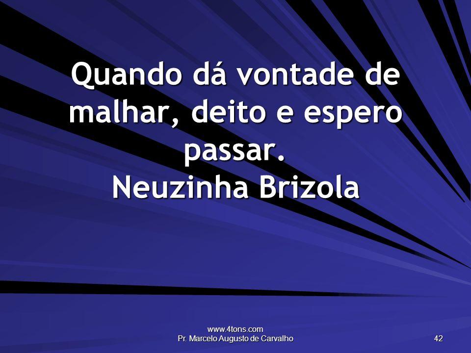 www.4tons.com Pr. Marcelo Augusto de Carvalho 42 Quando dá vontade de malhar, deito e espero passar. Neuzinha Brizola
