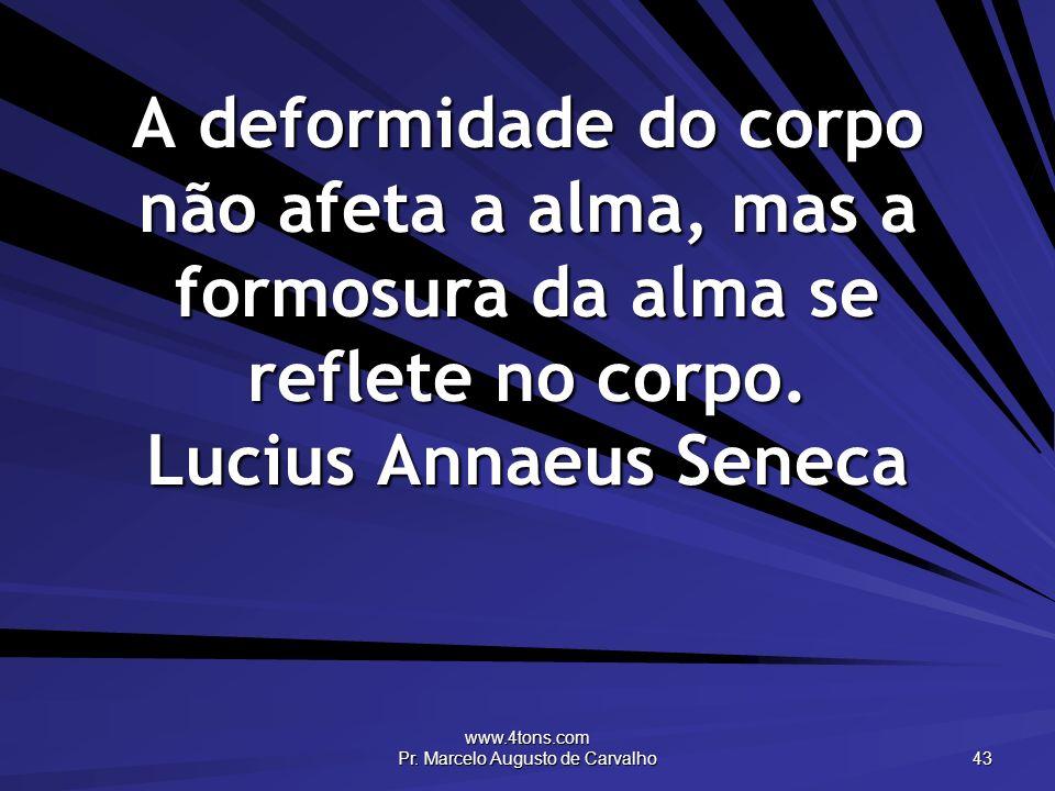 www.4tons.com Pr. Marcelo Augusto de Carvalho 43 A deformidade do corpo não afeta a alma, mas a formosura da alma se reflete no corpo. Lucius Annaeus
