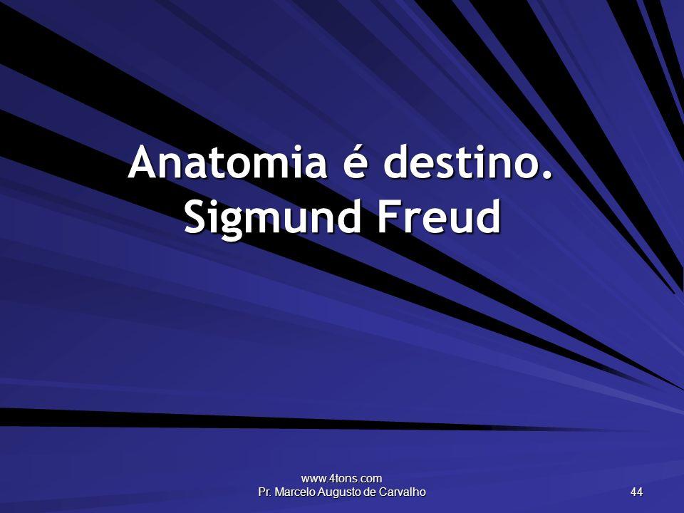 www.4tons.com Pr. Marcelo Augusto de Carvalho 44 Anatomia é destino. Sigmund Freud