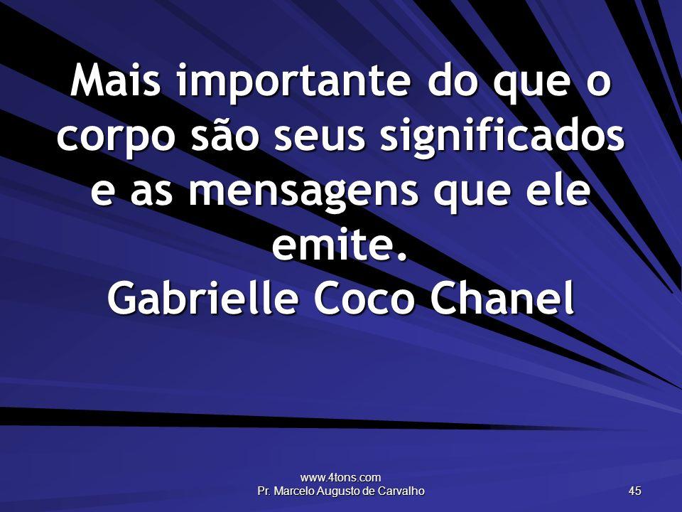 www.4tons.com Pr. Marcelo Augusto de Carvalho 45 Mais importante do que o corpo são seus significados e as mensagens que ele emite. Gabrielle Coco Cha