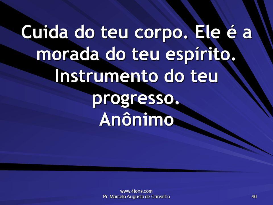 www.4tons.com Pr. Marcelo Augusto de Carvalho 46 Cuida do teu corpo. Ele é a morada do teu espírito. Instrumento do teu progresso. Anônimo