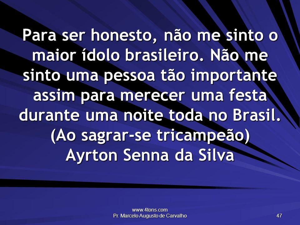 www.4tons.com Pr. Marcelo Augusto de Carvalho 47 Para ser honesto, não me sinto o maior ídolo brasileiro. Não me sinto uma pessoa tão importante assim