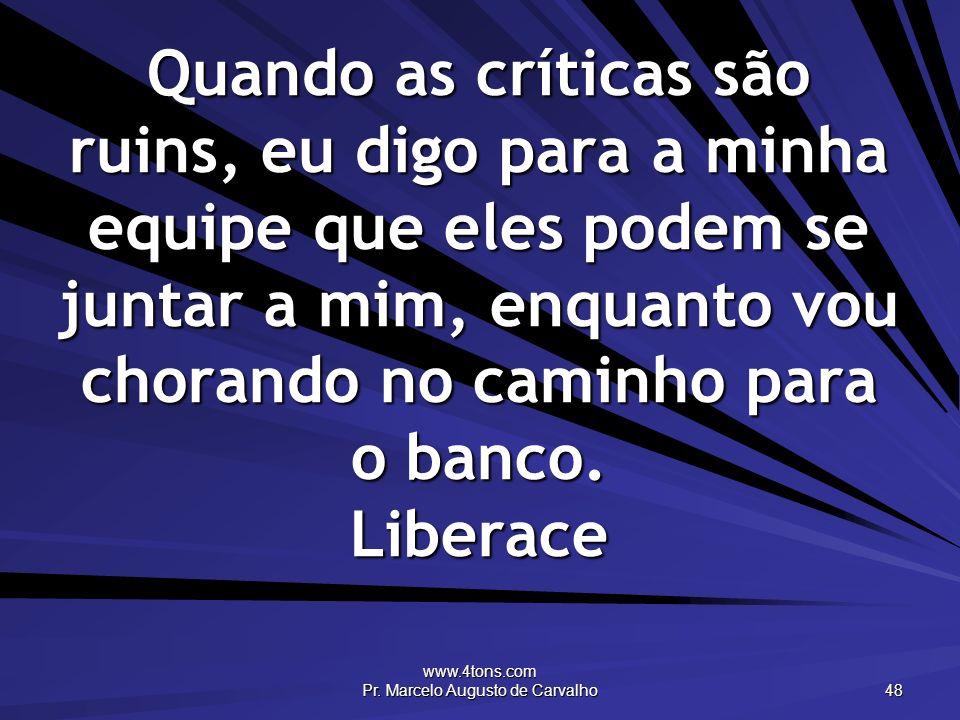 www.4tons.com Pr. Marcelo Augusto de Carvalho 48 Quando as críticas são ruins, eu digo para a minha equipe que eles podem se juntar a mim, enquanto vo