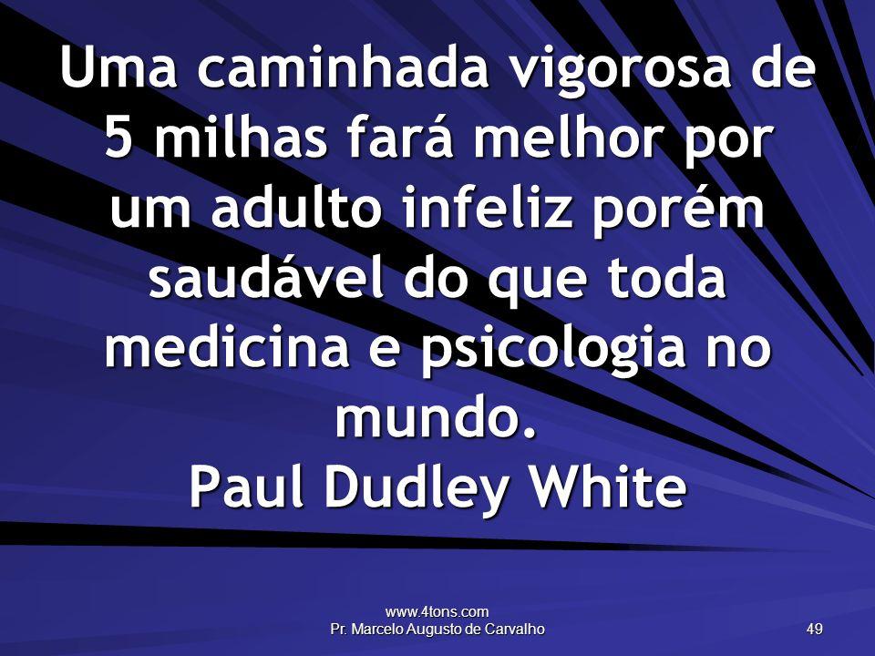 www.4tons.com Pr. Marcelo Augusto de Carvalho 49 Uma caminhada vigorosa de 5 milhas fará melhor por um adulto infeliz porém saudável do que toda medic