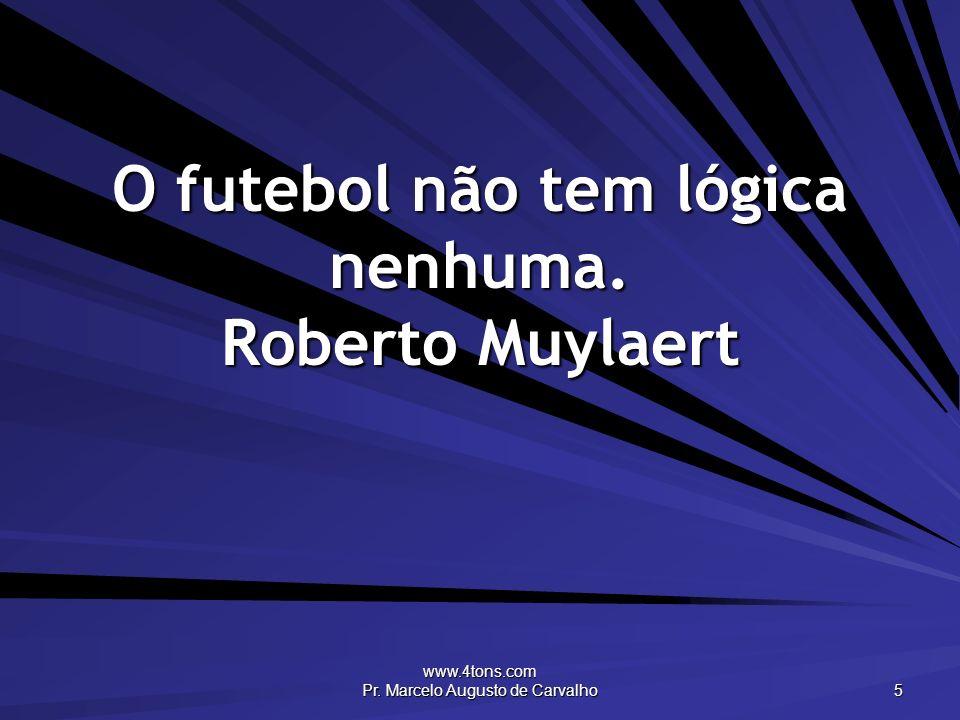 www.4tons.com Pr. Marcelo Augusto de Carvalho 5 O futebol não tem lógica nenhuma. Roberto Muylaert
