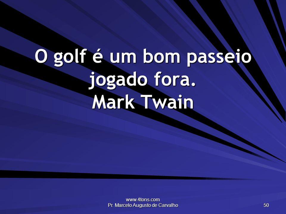 www.4tons.com Pr. Marcelo Augusto de Carvalho 50 O golf é um bom passeio jogado fora. Mark Twain
