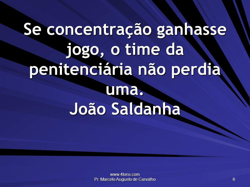 www.4tons.com Pr. Marcelo Augusto de Carvalho 6 Se concentração ganhasse jogo, o time da penitenciária não perdia uma. João Saldanha