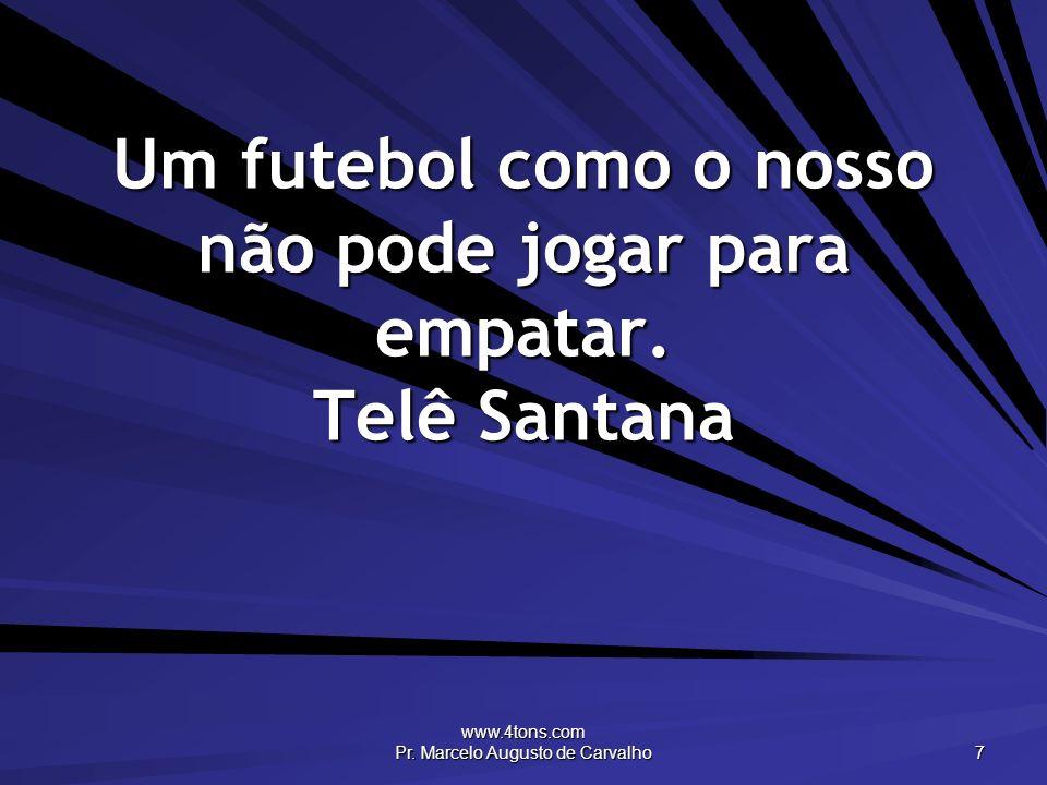 www.4tons.com Pr. Marcelo Augusto de Carvalho 7 Um futebol como o nosso não pode jogar para empatar. Telê Santana
