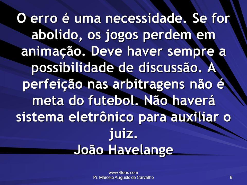 www.4tons.com Pr. Marcelo Augusto de Carvalho 8 O erro é uma necessidade. Se for abolido, os jogos perdem em animação. Deve haver sempre a possibilida