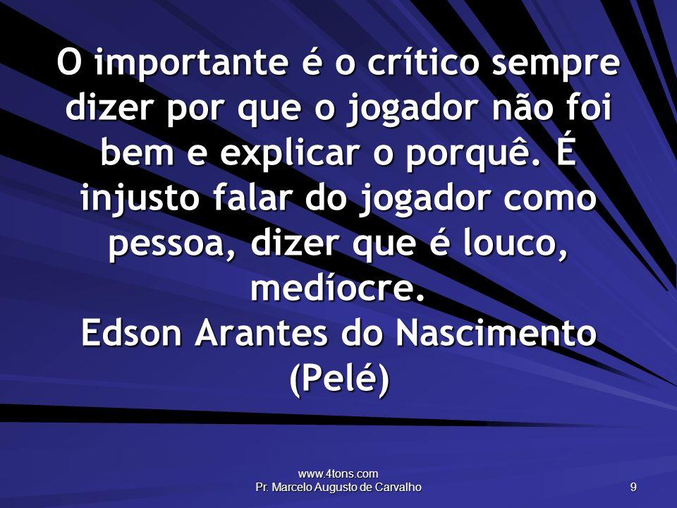 www.4tons.com Pr. Marcelo Augusto de Carvalho 9 O importante é o crítico sempre dizer por que o jogador não foi bem e explicar o porquê. É injusto fal