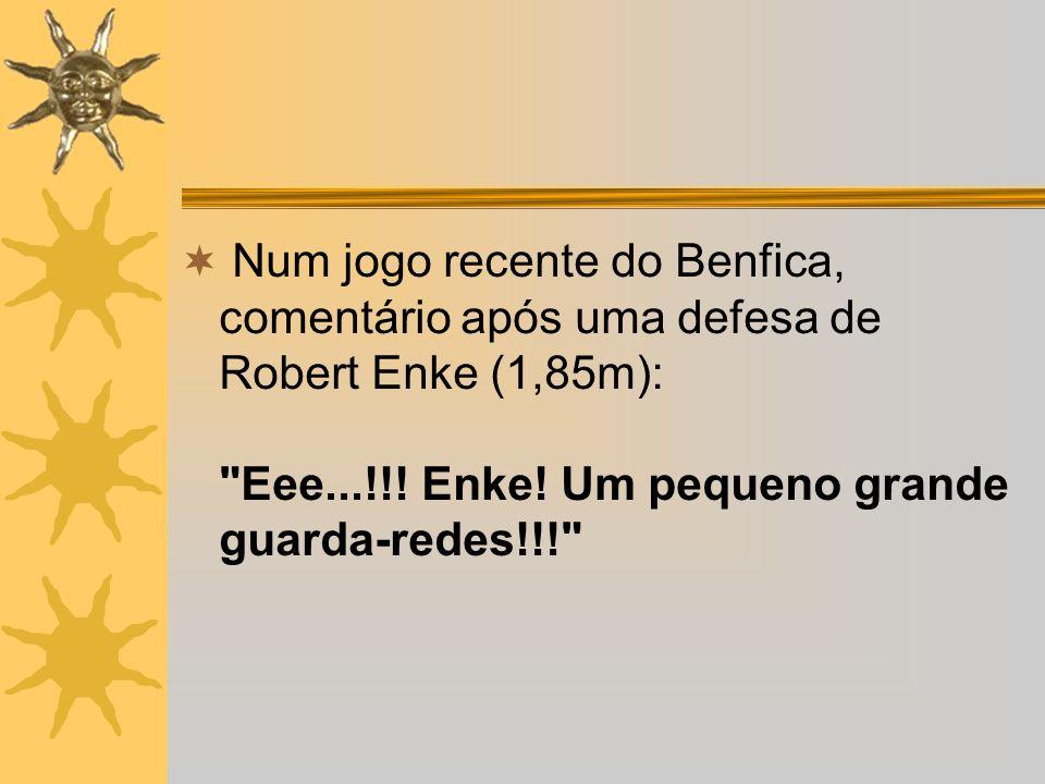 Num jogo recente do Benfica, comentário após uma defesa de Robert Enke (1,85m):