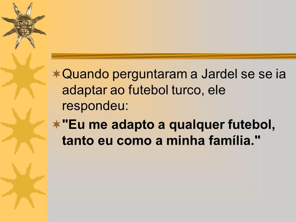 Quando perguntaram a Jardel se se ia adaptar ao futebol turco, ele respondeu: