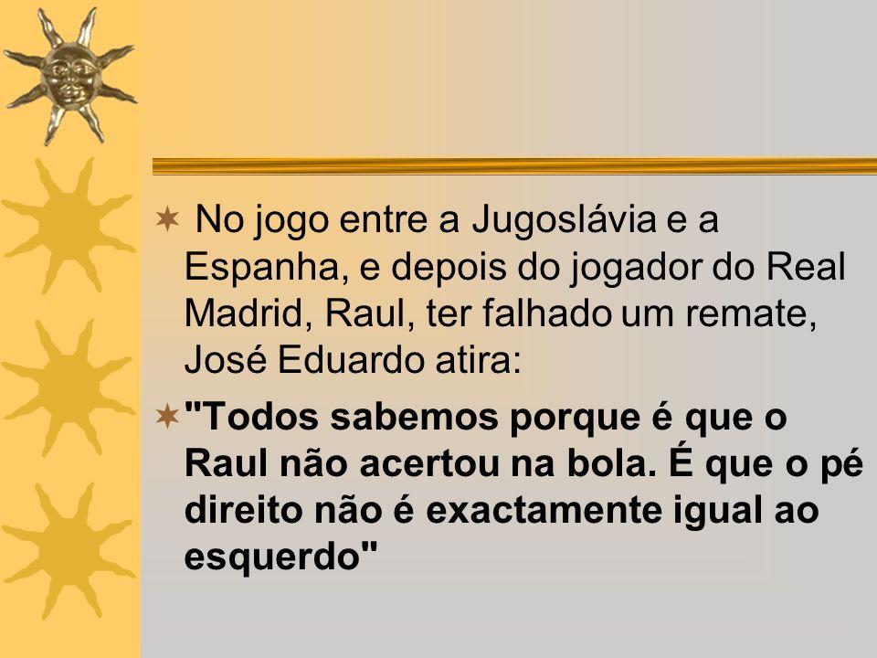 No jogo entre a Jugoslávia e a Espanha, e depois do jogador do Real Madrid, Raul, ter falhado um remate, José Eduardo atira: