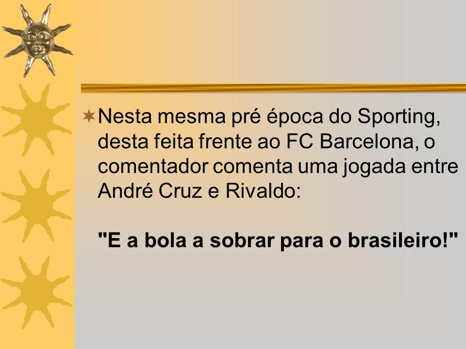 Nesta mesma pré época do Sporting, desta feita frente ao FC Barcelona, o comentador comenta uma jogada entre André Cruz e Rivaldo: