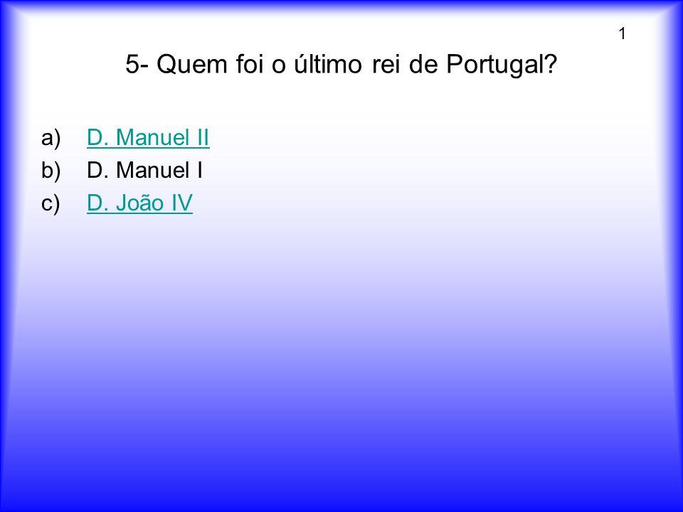 5- Quem foi o último rei de Portugal? a)D. Manuel IID. Manuel II b)D. Manuel I c)D. João IVD. João IV 1