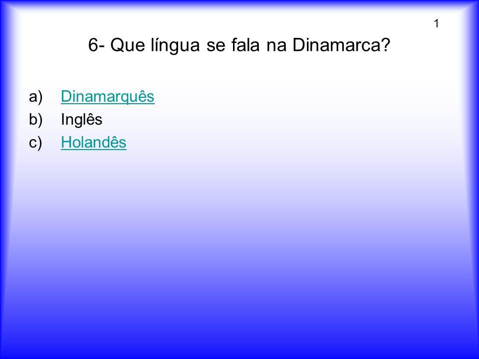 6- Que língua se fala na Dinamarca? a)DinamarquêsDinamarquês b)Inglês c)HolandêsHolandês 1