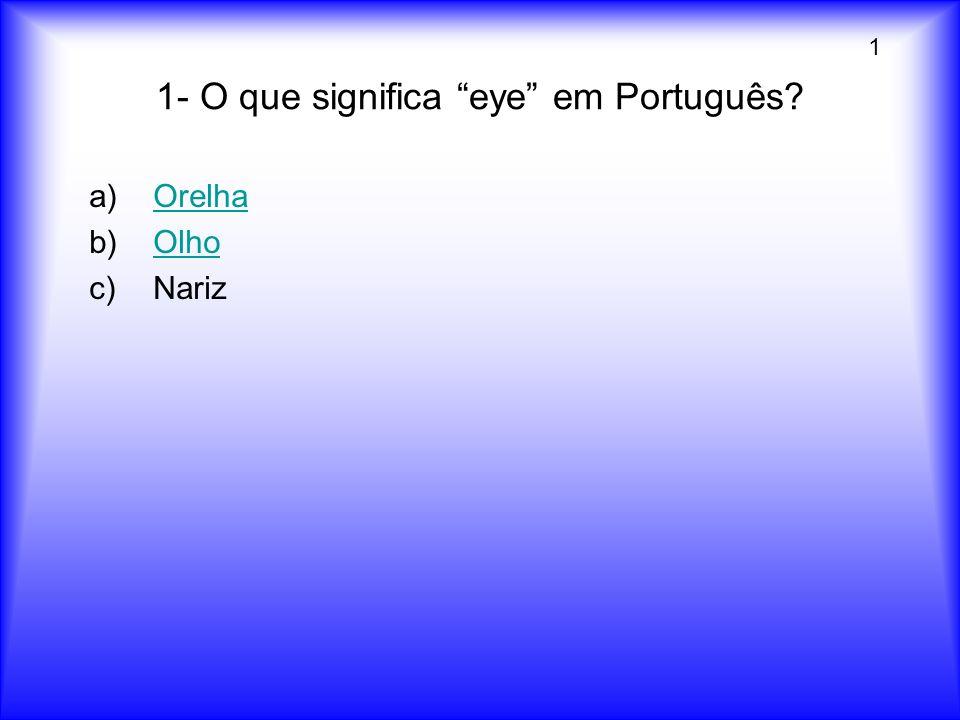 1- O que significa eye em Português? a)OrelhaOrelha b)OlhoOlho c)Nariz 1