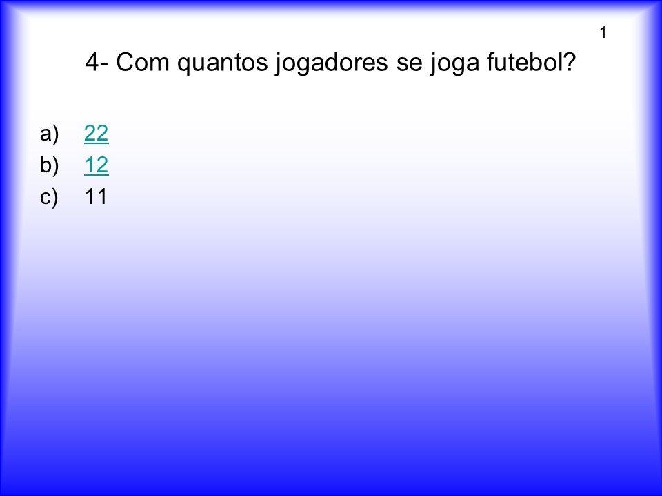 4- Com quantos jogadores se joga futebol? a)2222 b)1212 c)11 1
