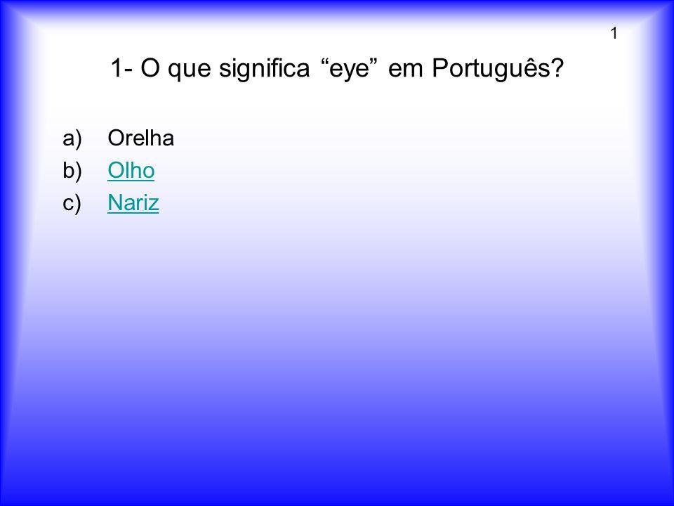 1- O que significa eye em Português? a)Orelha b)OlhoOlho c)NarizNariz 1