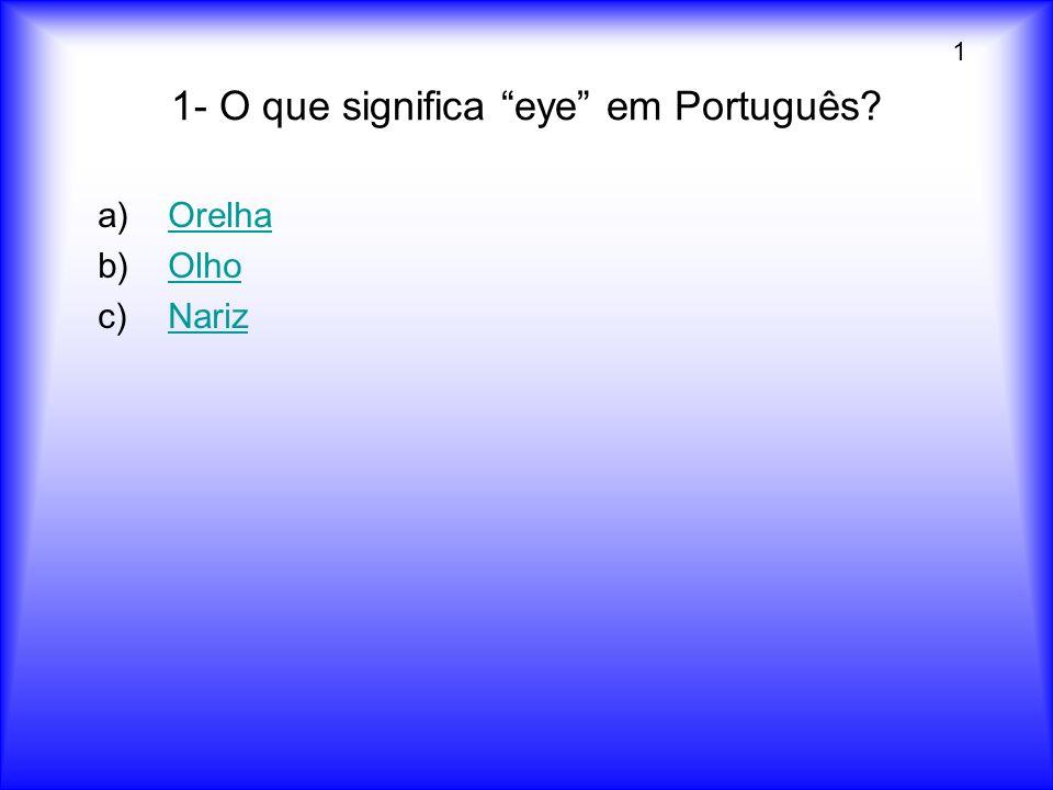 1- O que significa eye em Português? a)OrelhaOrelha b)OlhoOlho c)NarizNariz 1