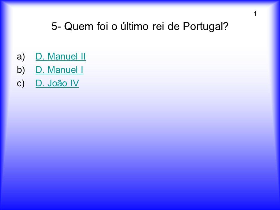 5- Quem foi o último rei de Portugal? a)D. Manuel IID. Manuel II b)D. Manuel ID. Manuel I c)D. João IVD. João IV 1