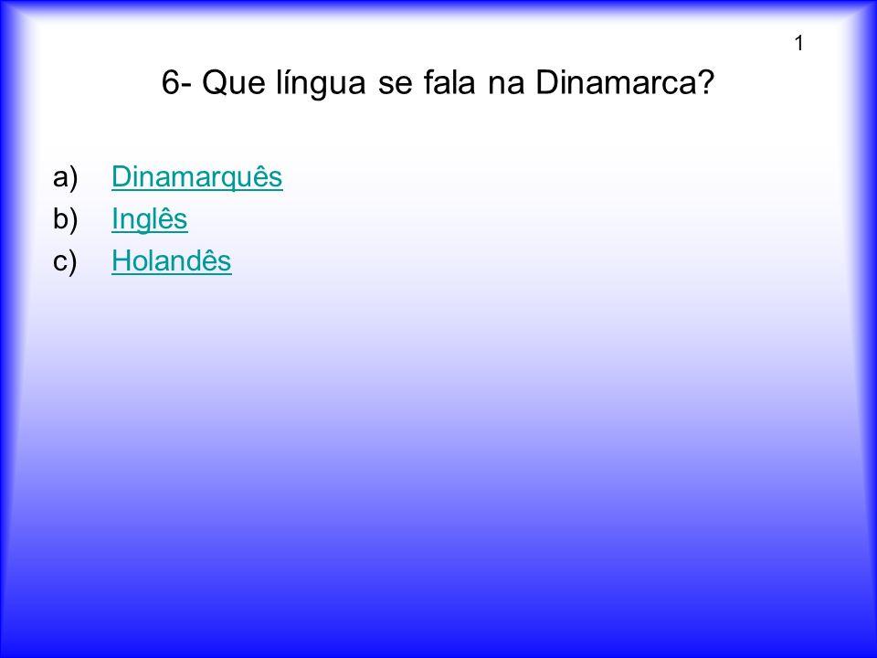6- Que língua se fala na Dinamarca? a)DinamarquêsDinamarquês b)InglêsInglês c)HolandêsHolandês 1