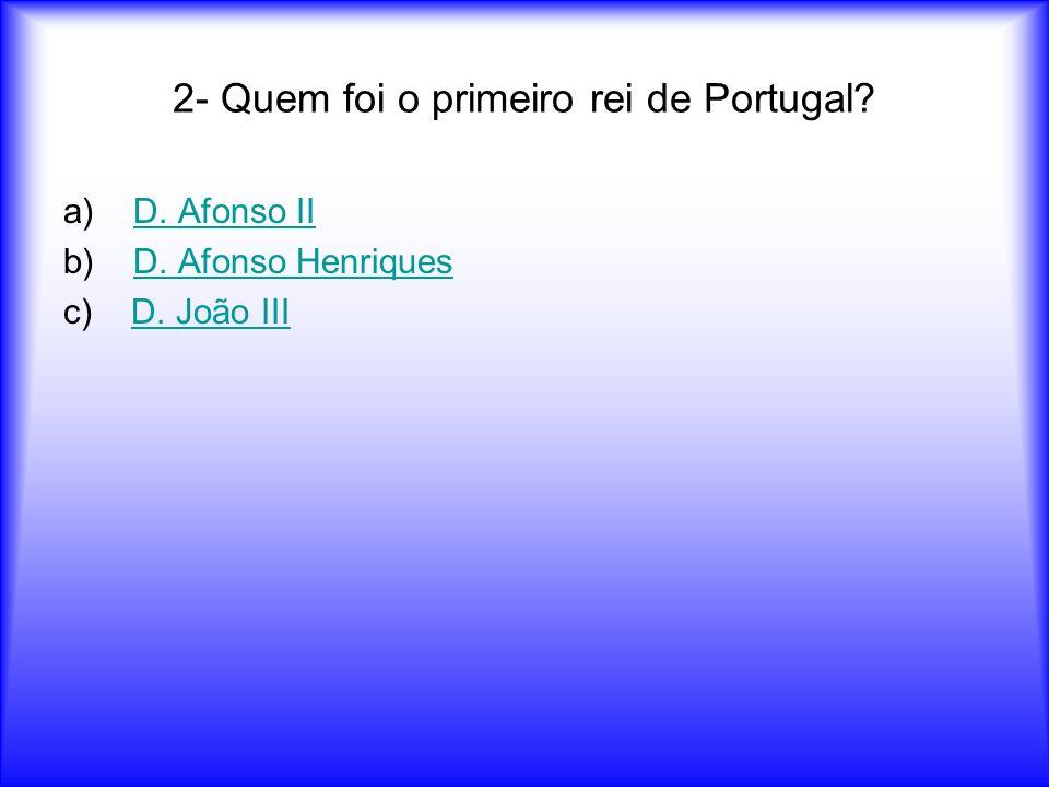 2- Quem foi o primeiro rei de Portugal? a)D. Afonso IID. Afonso II b) D. Afonso HenriquesD. Afonso Henriques c) D. João IIID. João III