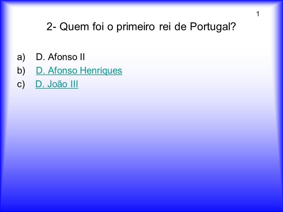 2- Quem foi o primeiro rei de Portugal? a)D. Afonso II b) D. Afonso HenriquesD. Afonso Henriques c) D. João IIID. João III 1