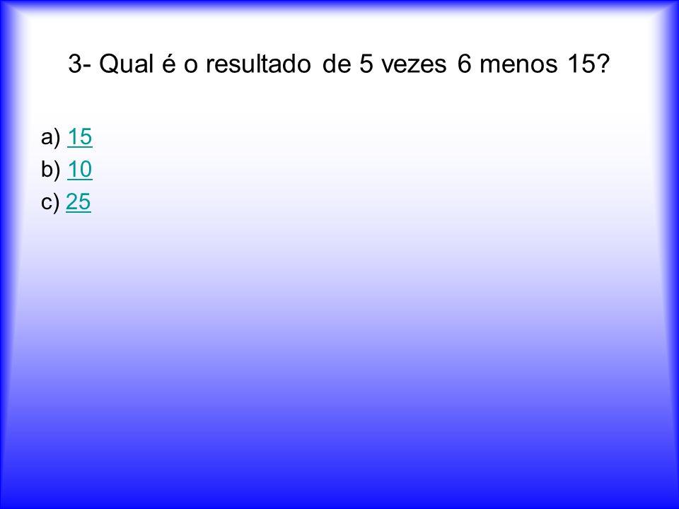 3- Qual é o resultado de 5 vezes 6 menos 15? a) 1515 b) 1010 c) 2525