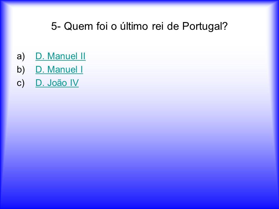 5- Quem foi o último rei de Portugal? a)D. Manuel IID. Manuel II b)D. Manuel ID. Manuel I c)D. João IVD. João IV