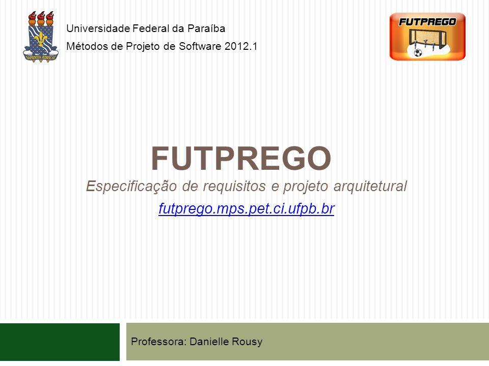 FUTPREGO Universidade Federal da Paraíba Métodos de Projeto de Software 2012.1 Especificação de requisitos e projeto arquitetural futprego.mps.pet.ci.