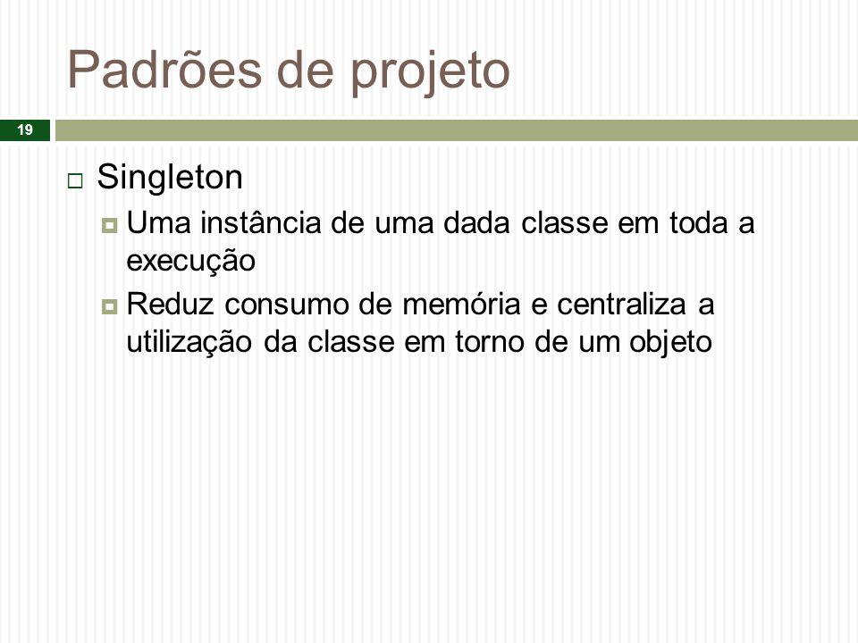 Padrões de projeto Singleton Uma instância de uma dada classe em toda a execução Reduz consumo de memória e centraliza a utilização da classe em torno de um objeto 19