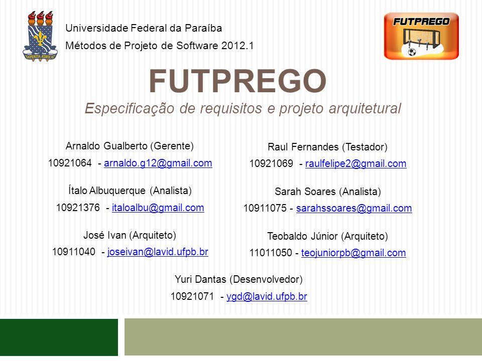 FUTPREGO Universidade Federal da Paraíba Métodos de Projeto de Software 2012.1 Especificação de requisitos e projeto arquitetural Arnaldo Gualberto (Gerente) 10921064 - arnaldo.g12@gmail.comarnaldo.g12@gmail.com Ítalo Albuquerque (Analista) 10921376 - italoalbu@gmail.comitaloalbu@gmail.com José Ivan (Arquiteto) 10911040 - joseivan@lavid.ufpb.brjoseivan@lavid.ufpb.br Raul Fernandes (Testador) 10921069 - raulfelipe2@gmail.comraulfelipe2@gmail.com Sarah Soares (Analista) 10911075 - sarahssoares@gmail.comsarahssoares@gmail.com Teobaldo Júnior (Arquiteto) 11011050 - teojuniorpb@gmail.comteojuniorpb@gmail.com Yuri Dantas (Desenvolvedor) 10921071 - ygd@lavid.ufpb.brygd@lavid.ufpb.br